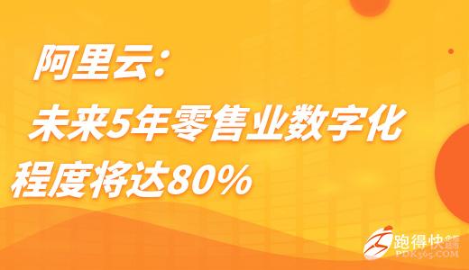 阿里云:未来5年零售业数字化程度将达80%